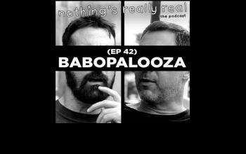 Nothing's Really Real Podcast: (Ep 42) Babopalooza