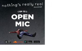 Nothing's Really Real Podcast: (Ep 73) Open Mic